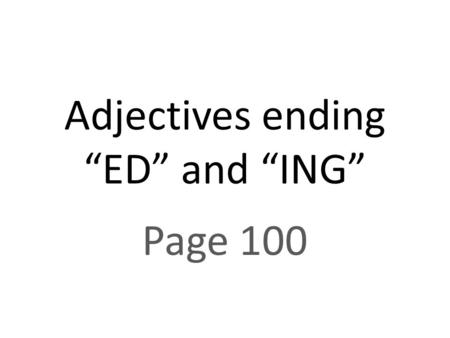 "Adjectives ending ""ED"" and ""ING"" Page 100. Some adjectives end in ""ed"" and ""ing"" Examples: EXCITED WORRIED BORED SURPRISED EXCITING WORRYING BORING SURPRISING."