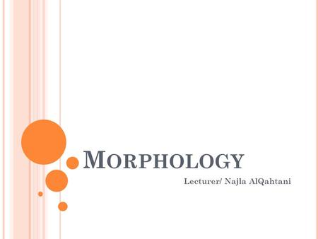 "M ORPHOLOGY Lecturer/ Najla AlQahtani. W HAT IS MORPHOLOGY ? It is the study of the basic forms in a language. A morpheme is ""a minimal unit of meaning."