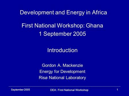 September 2005 DEA: First National Workshop 1 Development and Energy in Africa First National Workshop: Ghana 1 September 2005 Introduction Gordon A. Mackenzie.