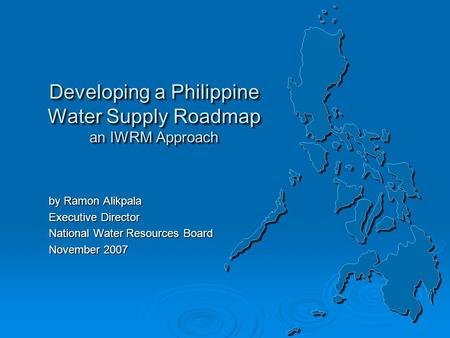 Developing a Philippine Water Supply Roadmap an IWRM Approach by Ramon Alikpala Executive Director National Water Resources Board November 2007 by Ramon.