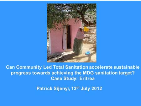 Patrick Sijenyi, 13 th July 2012 Can Community Led Total Sanitation accelerate sustainable progress towards achieving the MDG sanitation target? Case Study: