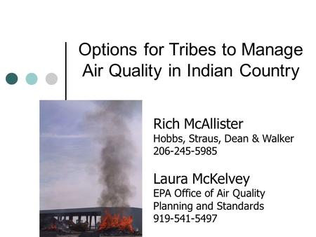Options for Tribes to Manage Air Quality in Indian Country Rich McAllister Hobbs, Straus, Dean & Walker 206-245-5985 Laura McKelvey EPA Office of Air Quality.