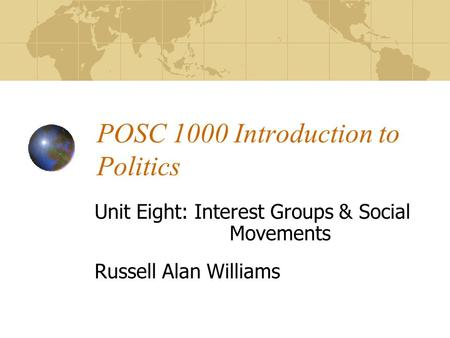 POSC 1000 Introduction to Politics Unit Eight: Interest Groups & Social Movements Russell Alan Williams.