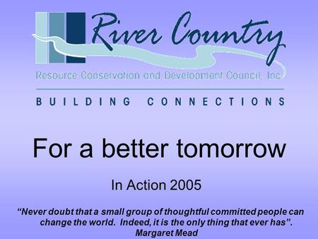 "For a better tomorrow In Action 2005 ""Never doubt that a small group of thoughtful committed people can change the world. Indeed, it is the only thing."