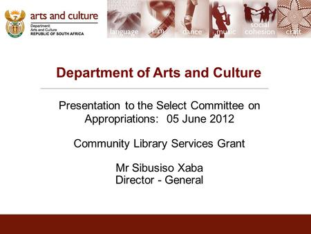 Department of Arts and Culture Presentation to the Select Committee on Appropriations: 05 June 2012 Community Library Services Grant Mr Sibusiso Xaba Director.