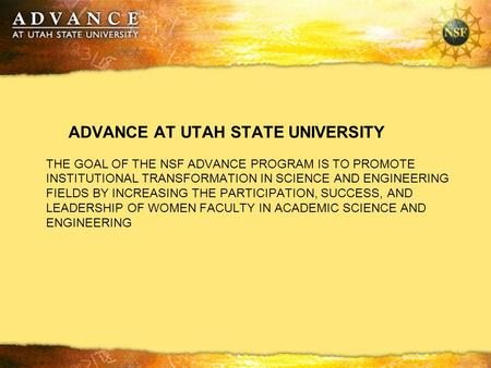 ADVANCE AT UTAH STATE UNIVERSITY THE GOAL OF THE NSF ADVANCE PROGRAM IS TO PROMOTE INSTITUTIONAL TRANSFORMATION IN SCIENCE AND ENGINEERING FIELDS BY INCREASING.