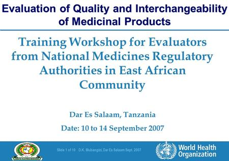 Slide 1 of 10D.K. Mubangizi, Dar Es Salaam Sept. 2007 Training Workshop for Evaluators from National Medicines Regulatory Authorities in East African Community.