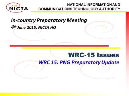 NATIONAL INFORMATION AND COMMUNICATIONS TECHNOLOGY AUTHORITY In-country Preparatory Meeting 4 th June 2015, NICTA HQ WRC-15 Issues WRC 15: PNG Preparatory.