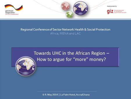 Regional Conference of Sector Network Health & Social Protection Africa, MENA and LAC 6-9. May 2014 | La Palm Hotel, Accra/Ghana Towards UHC in the African.
