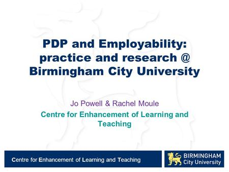 Centre for Enhancement of Learning and Teaching PDP and Employability: practice and Birmingham City University Jo Powell & Rachel Moule Centre.