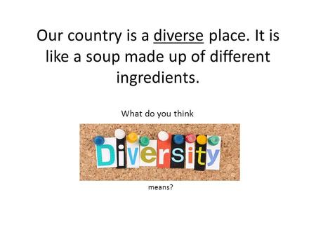 Our country is a diverse place. It is like a soup made up of different ingredients. What do you think means?
