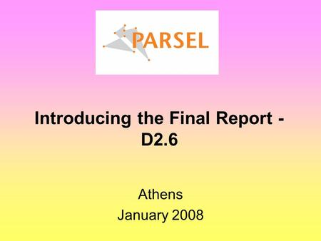 Introducing the Final Report - D2.6 Athens January 2008.