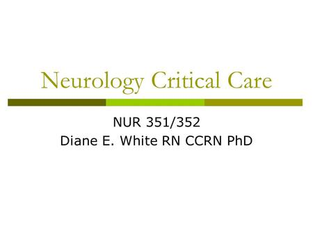 Neurology Critical Care NUR 351/352 Diane E. White RN CCRN PhD.