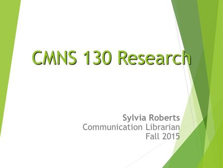 CMNS 130 Research CMNS 130 Research Sylvia Roberts Communication Librarian Fall 2015.
