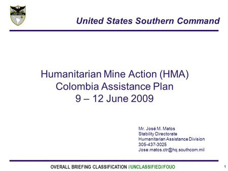 1 Humanitarian Mine Action (HMA) Colombia Assistance Plan 9 – 12 June 2009 Mr. José M. Matos Stability Directorate Humanitarian Assistance Division 305-437-3025.