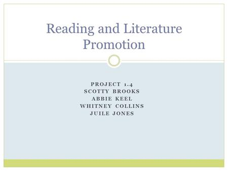 PROJECT 1.4 SCOTTY BROOKS ABBIE KEEL WHITNEY COLLINS JUILE JONES Reading and Literature Promotion.