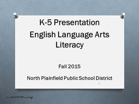 K-5 Presentation English Language Arts Literacy Fall 2015 North Plainfield Public School District 1 (c) Fall 2015 HB and staff.
