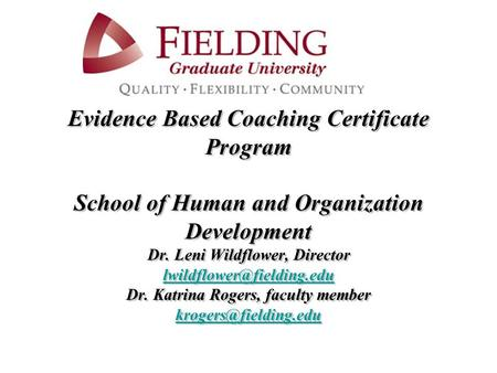 Evidence Based Coaching Certificate Program School of Human and Organization Development Dr. Leni Wildflower, Director Dr. Katrina.