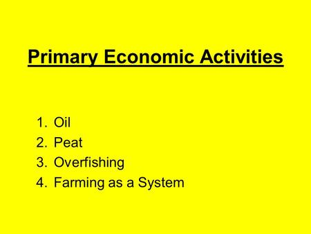 Primary Economic Activities 1.Oil 2.Peat 3.Overfishing 4.Farming as a System.