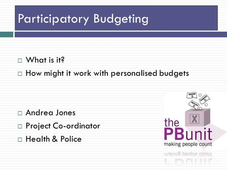 Participatory Budgeting  What is it?  How might it work with personalised budgets  Andrea Jones  Project Co-ordinator  Health & Police.