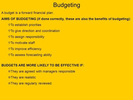 Budgeting A budget is a forward financial plan. AIMS OF BUDGETING (if done correctly, these are also the benefits of budgeting):  To establish priorities.