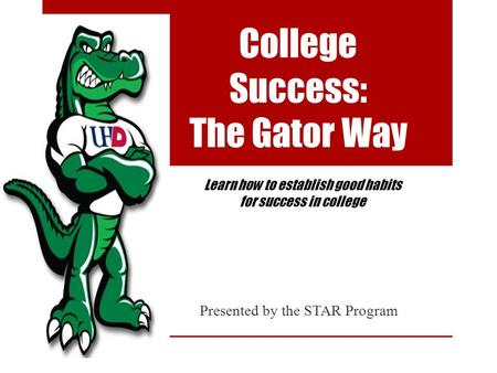 College Success: The Gator Way Presented by the STAR Program Learn how to establish good habits for success in college.