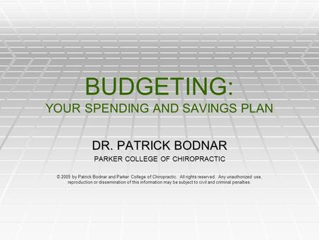 BUDGETING: YOUR SPENDING AND SAVINGS PLAN DR. PATRICK BODNAR PARKER COLLEGE OF CHIROPRACTIC © 2005 by Patrick Bodnar and Parker College of Chiropractic.