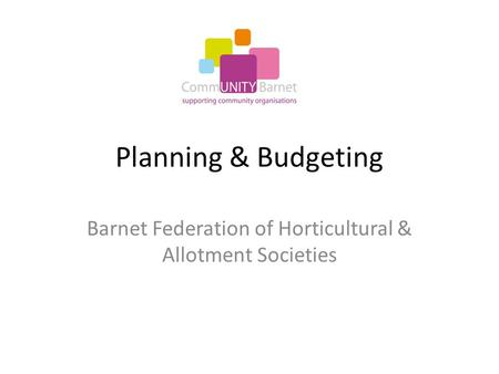 Planning & Budgeting Barnet Federation of Horticultural & Allotment Societies.