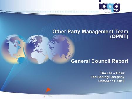 Other Party Management Team (OPMT) General Council Report Tim Lee – Chair The Boeing Company October 11, 2013.