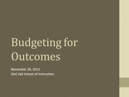 Budgeting for Outcomes November 28, 2012 ISAC Fall School of Instruction.