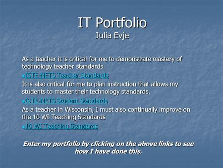 IT Portfolio Julia Evje As a teacher it is critical for me to demonstrate mastery of technology teacher standards. ISTE-NETS Teacher Standards ISTE-NETS.
