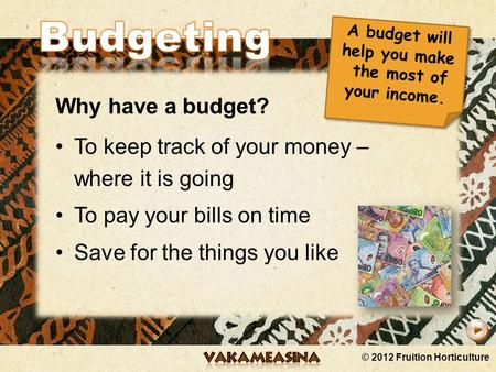 © 2012 Fruition Horticulture Why have a budget? To keep track of your money – where it is going To pay your bills on time Save for the things you like.