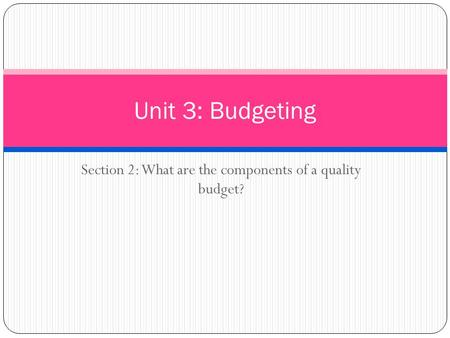Section 2: What are the components of a quality budget? Unit 3: Budgeting.