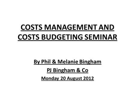 COSTS MANAGEMENT AND COSTS BUDGETING SEMINAR By Phil & Melanie Bingham PJ Bingham & Co Monday 20 August 2012.