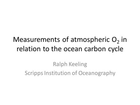 Measurements of atmospheric O 2 in relation to the ocean carbon cycle Ralph Keeling Scripps Institution of Oceanography.
