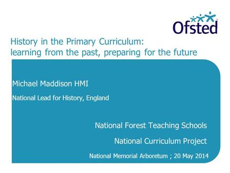 History in the Primary Curriculum: learning from the past, preparing for the future Michael Maddison HMI National Lead for History, England National Forest.
