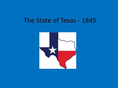 The State of Texas - 1845. December 15, 1845 James Pinckney Henderson – first governor of Texas Thomas J. Rusk and Sam Houston – first two U.S. Senators.