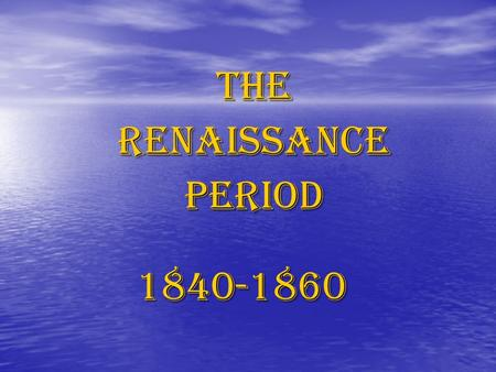 TheRenaissancePeriod1840-1860. Renaissance Period Distinct period of Romantic Period Distinct period of Romantic Period Was a 'rebirth' / coming of age.