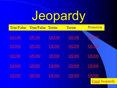 Jeopardy True/False Terms Q$100 Q$200 Q$300 Q$400 Q$500 Q$100 Q$200 Q$300 Q$400 Q$500 FinalFinal Jeopardy Promotion Q$100 Q$200 Q$300 Q$400 Q$500 Q$100.