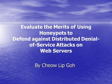 Evaluate the Merits of Using Honeypots to Defend against Distributed Denial- of-Service Attacks on Web Servers By Cheow Lip Goh.