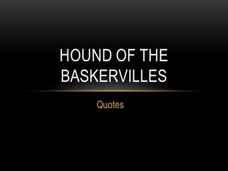 "Quotes HOUND OF THE BASKERVILLES. CHAPTER 1 ""How did you know what I was doing? I believe you have eyes in the back of your head."" ""Interesting though."