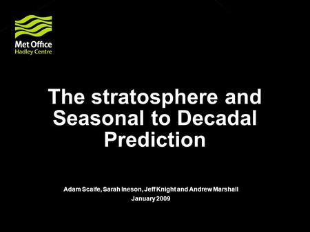 © Crown copyright Met Office The stratosphere and Seasonal to Decadal Prediction Adam Scaife, Sarah Ineson, Jeff Knight and Andrew Marshall January 2009.