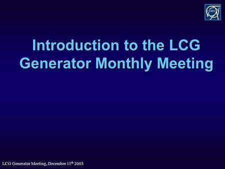 LCG Generator Meeting, December 11 th 2003 Introduction to the LCG Generator Monthly Meeting.