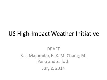 US High-Impact Weather Initiative DRAFT S. J. Majumdar, E. K. M. Chang, M. Pena and Z. Toth July 2, 2014.