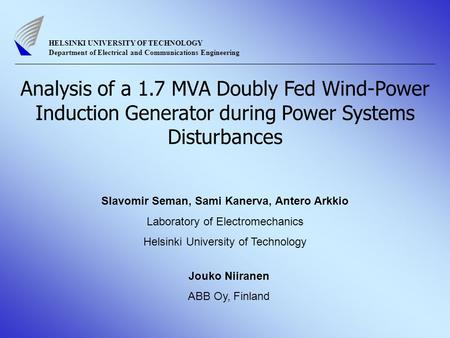 Analysis of a 1.7 MVA Doubly Fed Wind-Power Induction Generator during Power Systems Disturbances Slavomir Seman, Sami Kanerva, Antero Arkkio Laboratory.
