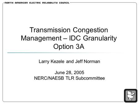 Transmission Congestion Management – IDC Granularity Option 3A Larry Kezele and Jeff Norman June 28, 2005 NERC/NAESB TLR Subcommittee.