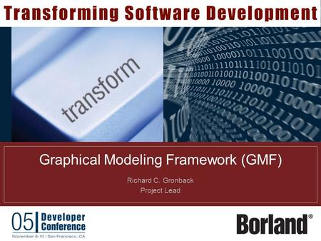 Graphical Modeling Framework (GMF) Richard C. Gronback Project Lead.