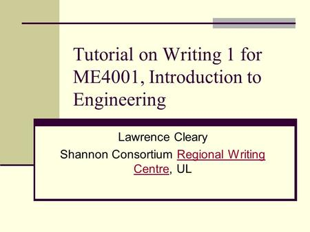 Tutorial on Writing 1 for ME4001, Introduction to Engineering Lawrence Cleary Shannon Consortium Regional Writing Centre, ULRegional Writing Centre.