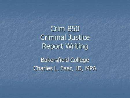 Crim B50 Criminal Justice Report Writing Bakersfield College Charles L. Feer, JD, MPA.