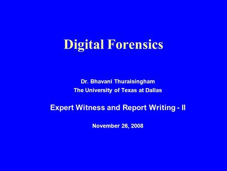 Digital Forensics Dr. Bhavani Thuraisingham The University of Texas at Dallas Expert Witness and Report Writing - II November 26, 2008.